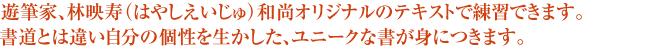 遊筆家、林映寿(はやしえいじゅ)和尚オリジナルのテキストで練習できます。 書道とは違い自分の個性を生かした、ユニークな書が身につきます。